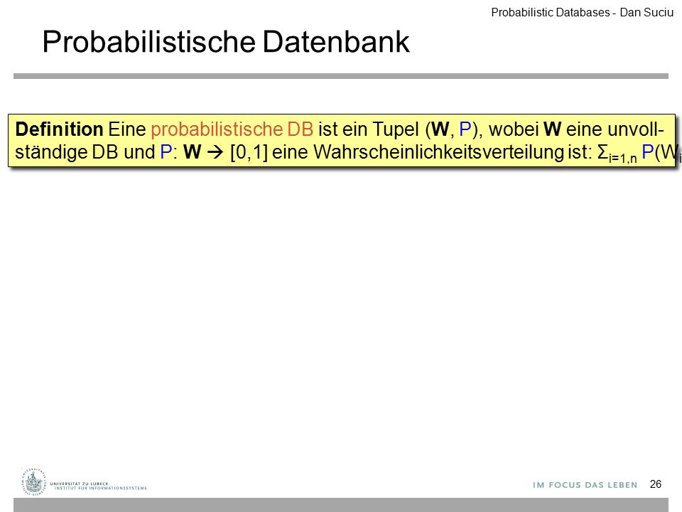Probabilistische Datenbank 26 Definition Eine probabilistische DB ist ein Tupel (W, P), wobei W eine unvoll- ständige DB und P: W  [0,1] eine Wahrsch