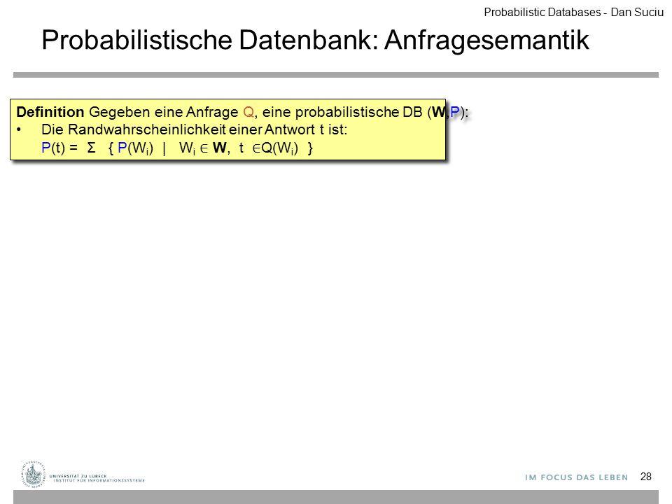 Probabilistische Datenbank: Anfragesemantik 28 Definition Gegeben eine Anfrage Q, eine probabilistische DB (W,P): Die Randwahrscheinlichkeit einer Ant