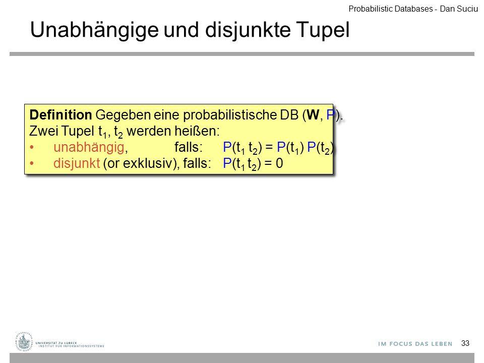 Unabhängige und disjunkte Tupel 33 Definition Gegeben eine probabilistische DB (W, P). Zwei Tupel t 1, t 2 werden heißen: unabhängig, falls:P(t 1 t 2