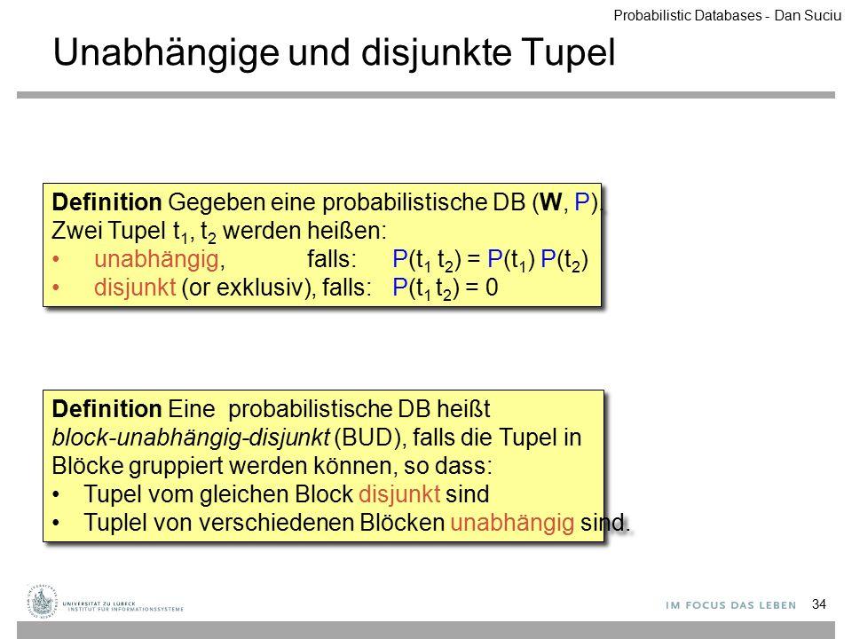 Unabhängige und disjunkte Tupel 34 Definition Eine probabilistische DB heißt block-unabhängig-disjunkt (BUD), falls die Tupel in Blöcke gruppiert werd