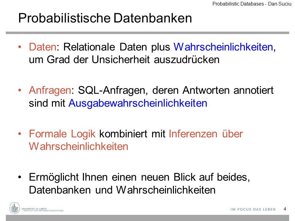 Beispiel: BUD-Tabelle W={ ObjectTime Loc Laptop779:07Rm444 Book3029:18Office ObjectTime Loc Laptop779:07Rm444 Book3029:18Rm444 ObjectTime Loc Laptop779:07Rm444 Book3029:18Lift ObjectTime Loc Laptop779:07Hall Book3029:18Office ObjectTime Loc Laptop779:07Hall Book3029:18Rm444 ObjectTime Loc Laptop779:07Hall Book3029:18Lift ObjectTime Loc Laptop779:07Rm444 ObjectTime Loc Laptop779:07Hall ObjectTime Loc Book3029:18Office ObjectTime Loc Book3029:18Rm444 ObjectTime Loc Book3029:18Lift ObjectTime Loc } p1p3p1p3 p1p4p1p4 p 1 (1- p 3 -p 4 -p 5 ) Mögliche Welten BUD Tabelle 35 disjunkt Unab- hängig disjunkt ObjectTime LocP Laptop779:07Rm444p1p1 Laptop779:07Hallp2p2 Book3029:18Officep3p3 Book3029:18Rm444p4p4 Book3029:18Liftp5p5 Probabilistic Databases - Dan Suciu