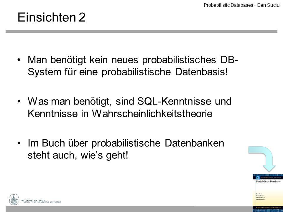 Einsichten 2 Man benötigt kein neues probabilistisches DB- System für eine probabilistische Datenbasis! Was man benötigt, sind SQL-Kenntnisse und Kenn