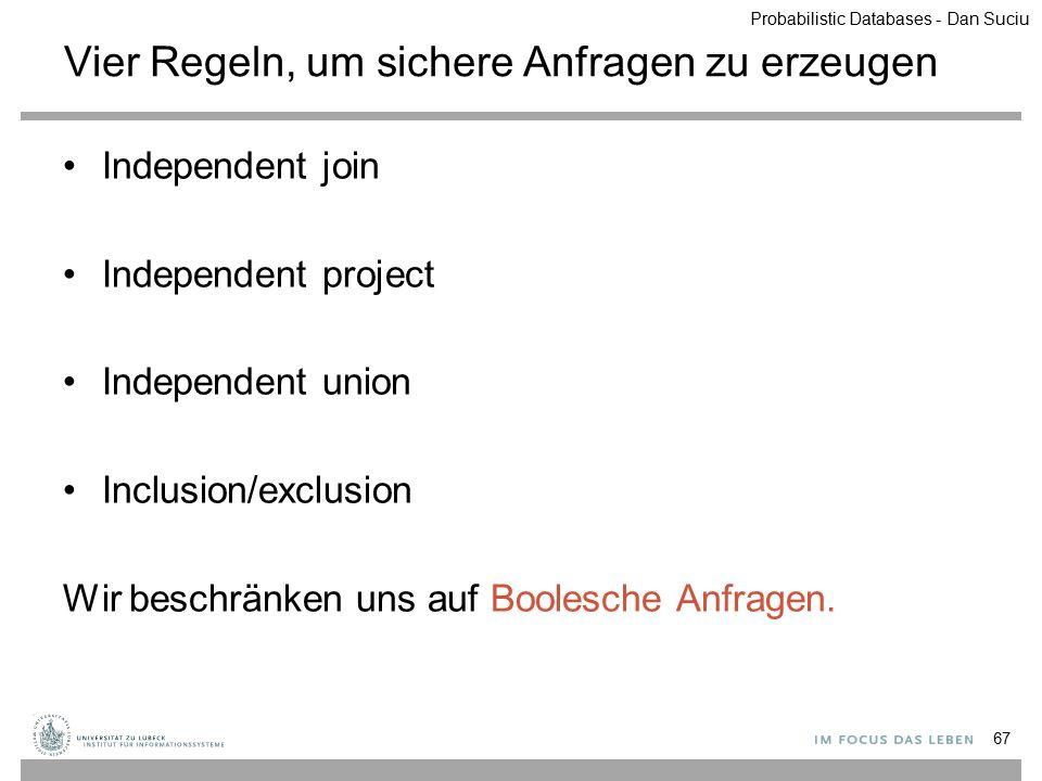 Vier Regeln, um sichere Anfragen zu erzeugen Independent join Independent project Independent union Inclusion/exclusion Wir beschränken uns auf Booles