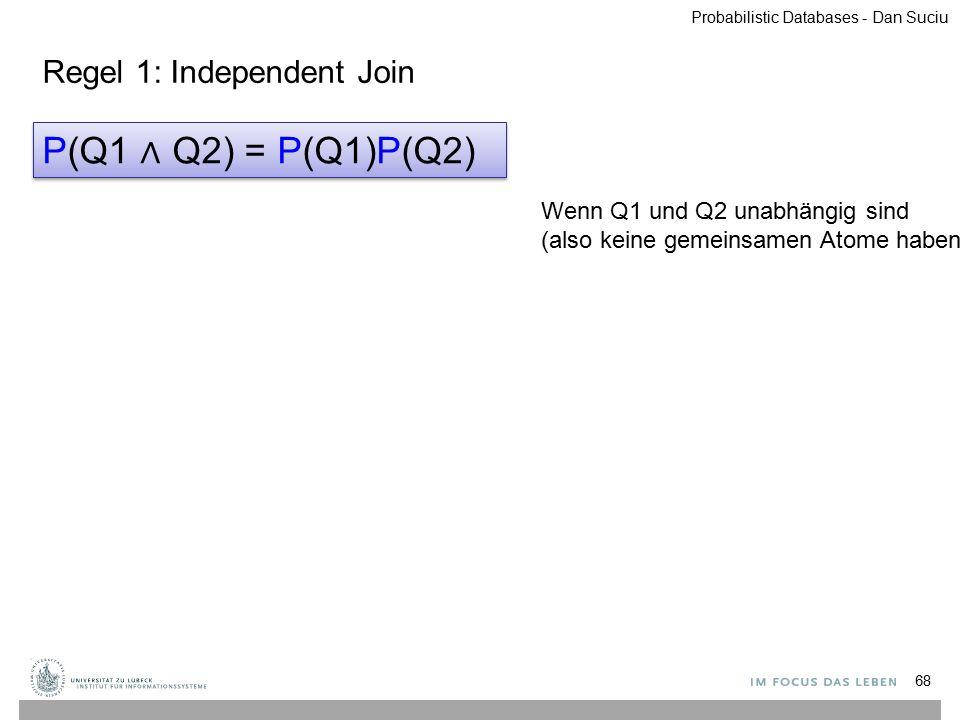 68 P(Q1 ∧ Q2) = P(Q1)P(Q2) Wenn Q1 und Q2 unabhängig sind (also keine gemeinsamen Atome haben) Probabilistic Databases - Dan Suciu Regel 1: Independen