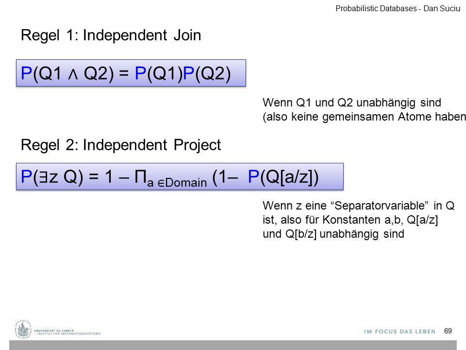 69 P(Q1 ∧ Q2) = P(Q1)P(Q2) Wenn Q1 und Q2 unabhängig sind (also keine gemeinsamen Atome haben) P( ∃ z Q) = 1 – Π a ∈ Domain (1– P(Q[a/z]) Wenn z eine