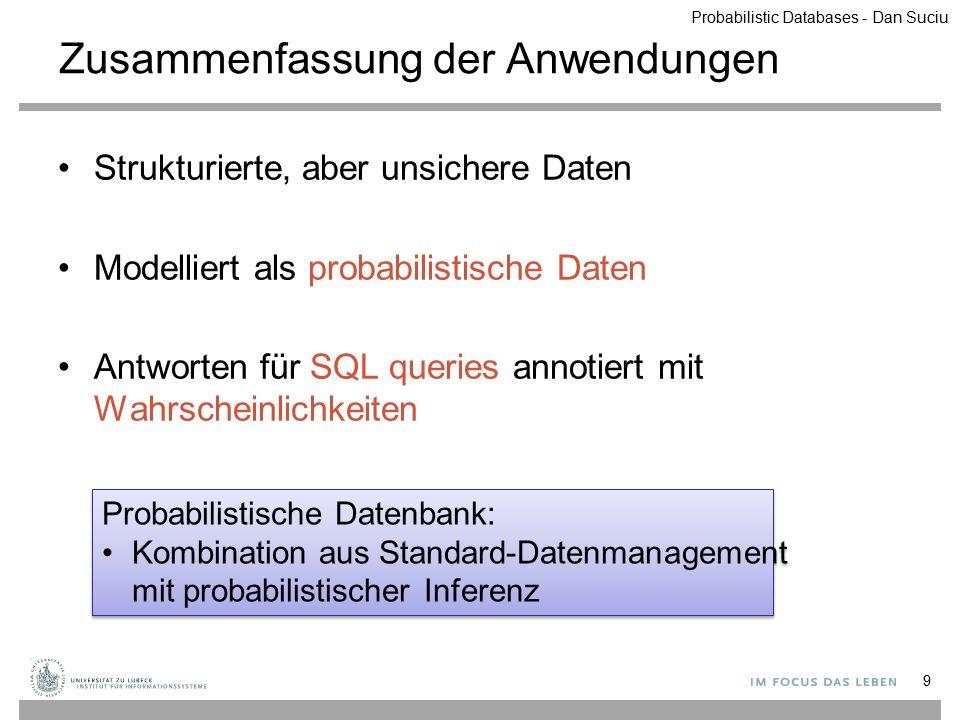 Zusammenfassung der Anwendungen Strukturierte, aber unsichere Daten Modelliert als probabilistische Daten Antworten für SQL queries annotiert mit Wahr