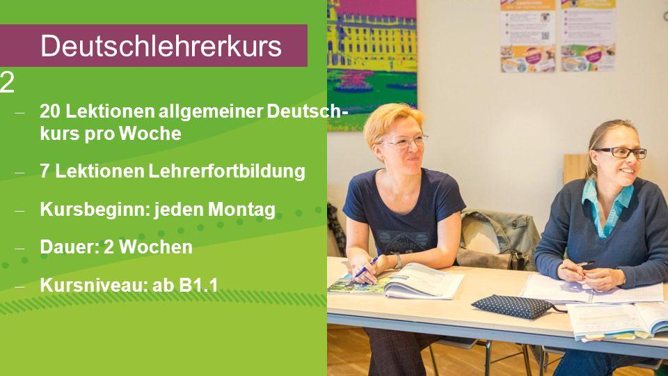 Deutschlehrerkurs 2  20 Lektionen allgemeiner Deutsch- kurs pro Woche  7 Lektionen Lehrerfortbildung  Kursbeginn: jeden Montag  Dauer: 2 Wochen  Kursniveau: ab B1.1