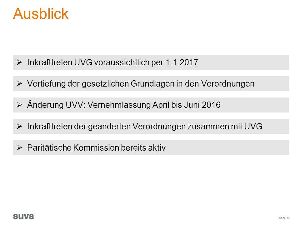 Seite 14 Ausblick  Inkrafttreten UVG voraussichtlich per 1.1.2017  Änderung UVV: Vernehmlassung April bis Juni 2016  Vertiefung der gesetzlichen Gr