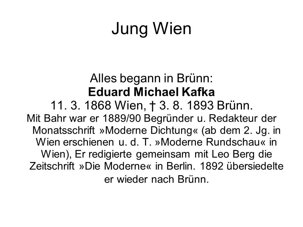 Jung Wien Alles begann in Brünn: Eduard Michael Kafka 11. 3. 1868 Wien, † 3. 8. 1893 Brünn. Mit Bahr war er 1889/90 Begründer u. Redakteur der Monatss