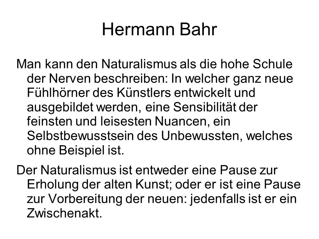 Hermann Bahr Man kann den Naturalismus als die hohe Schule der Nerven beschreiben: In welcher ganz neue Fühlhörner des Künstlers entwickelt und ausgeb