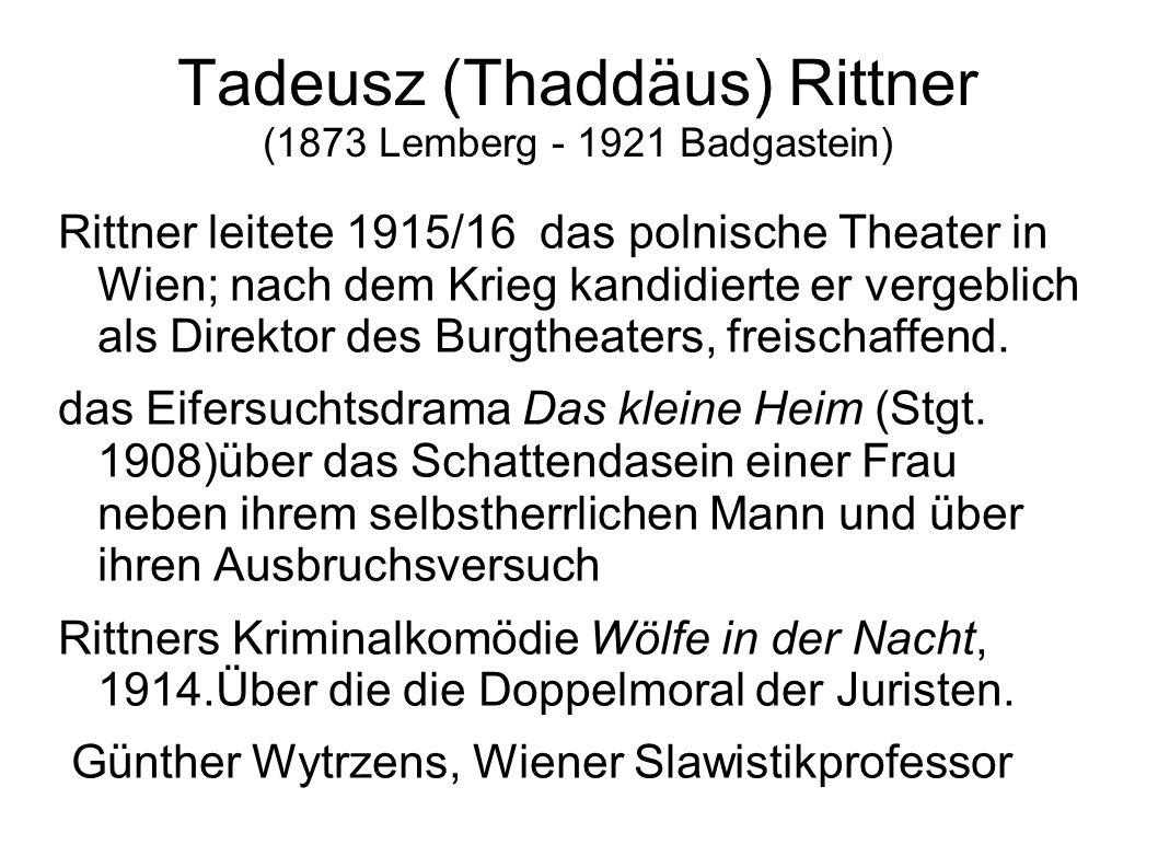 Tadeusz (Thaddäus) Rittner (1873 Lemberg - 1921 Badgastein) Rittner leitete 1915/16 das polnische Theater in Wien; nach dem Krieg kandidierte er verge