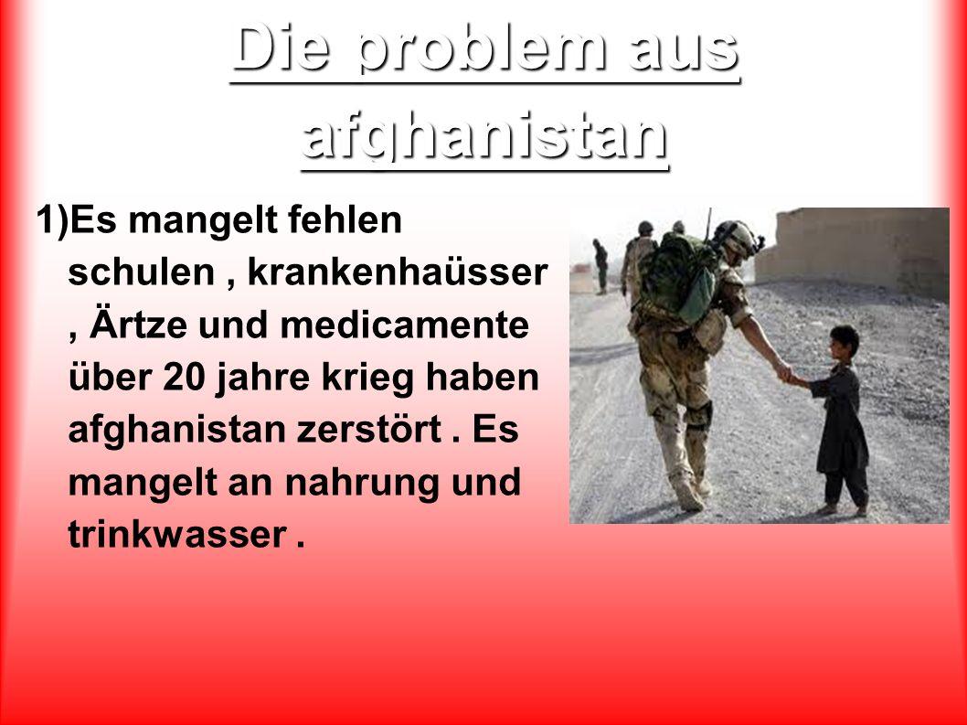 Die problem aus afghanistan 1)Es mangelt fehlen schulen, krankenhaüsser, Ärtze und medicamente über 20 jahre krieg haben afghanistan zerstört.