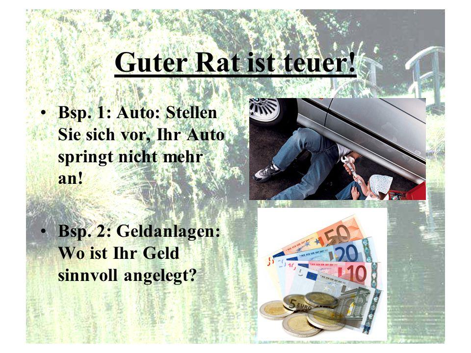 Guter Rat ist teuer! Bsp. 1: Auto: Stellen Sie sich vor, Ihr Auto springt nicht mehr an! Bsp. 2: Geldanlagen: Wo ist Ihr Geld sinnvoll angelegt?