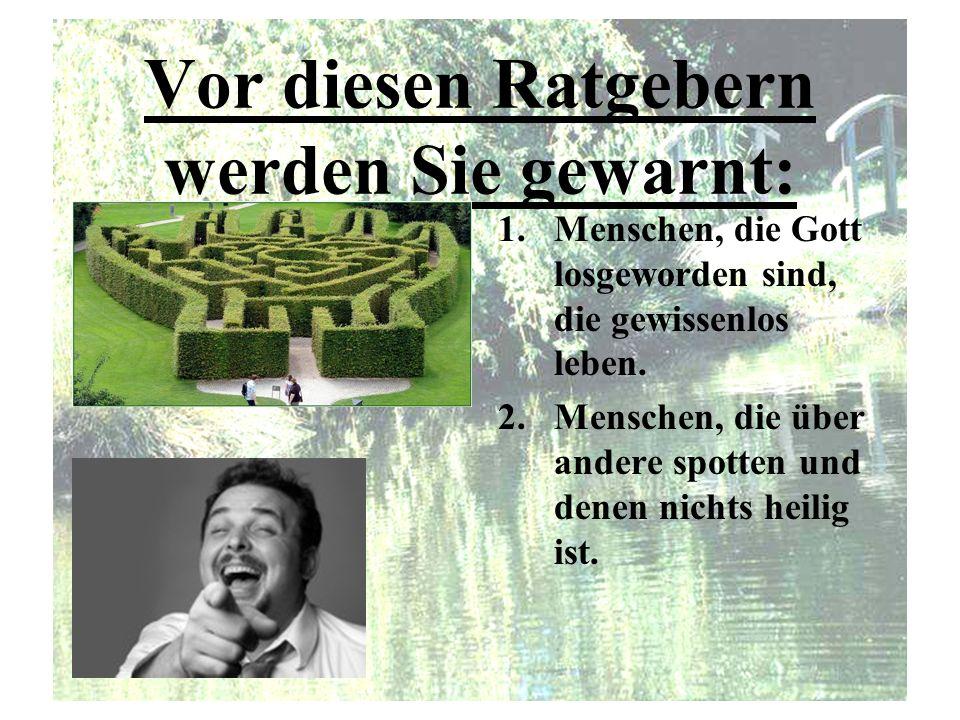 Vor diesen Ratgebern werden Sie gewarnt: 1.Menschen, die Gott losgeworden sind, die gewissenlos leben. 2.Menschen, die über andere spotten und denen n