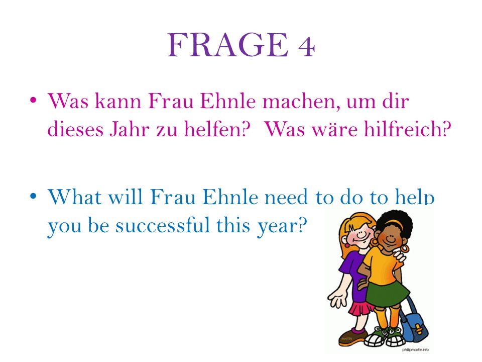 FRAGE 4 Was kann Frau Ehnle machen, um dir dieses Jahr zu helfen.