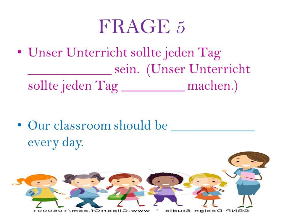 FRAGE 5 Unser Unterricht sollte jeden Tag ____________ sein.