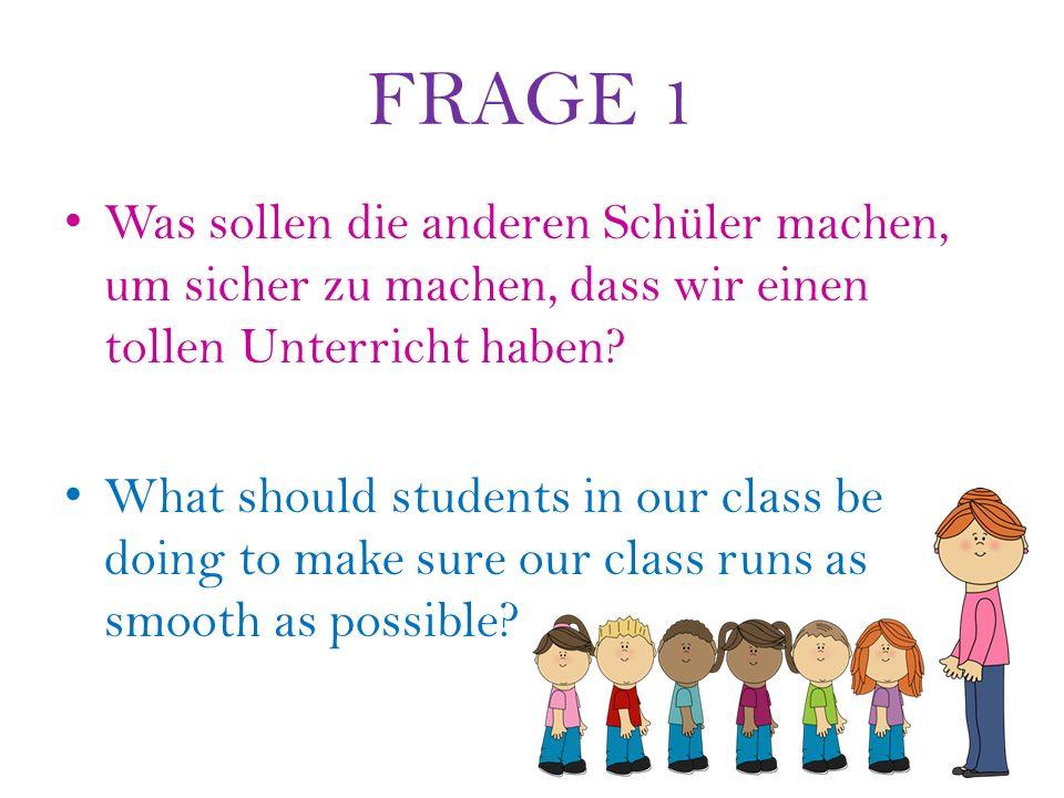 FRAGE 1 Was sollen die anderen Schüler machen, um sicher zu machen, dass wir einen tollen Unterricht haben.