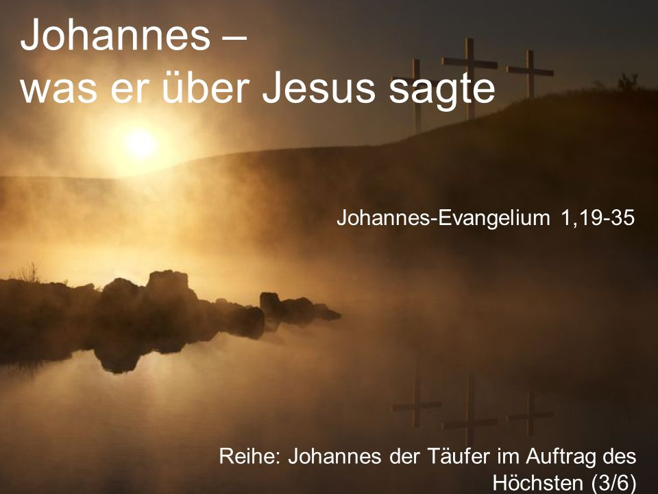 Johannes – was er über Jesus sagte Reihe: Johannes der Täufer im Auftrag des Höchsten (3/6) Johannes-Evangelium 1,19-35