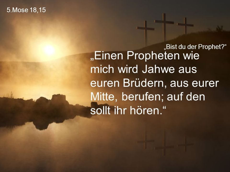 """5.Mose 18,15 """"Bist du der Prophet?"""" """"Einen Propheten wie mich wird Jahwe aus euren Brüdern, aus eurer Mitte, berufen; auf den sollt ihr hören."""""""