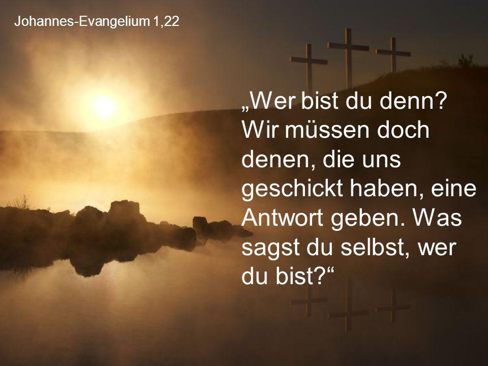"""Johannes-Evangelium 1,22 """"Wer bist du denn? Wir müssen doch denen, die uns geschickt haben, eine Antwort geben. Was sagst du selbst, wer du bist?"""""""