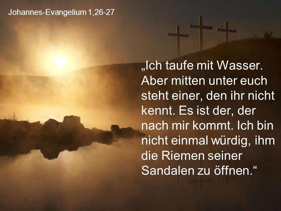 """Johannes-Evangelium 1,26-27 """"Ich taufe mit Wasser. Aber mitten unter euch steht einer, den ihr nicht kennt. Es ist der, der nach mir kommt. Ich bin ni"""