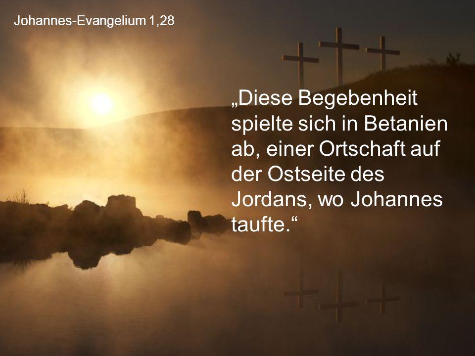 """Johannes-Evangelium 1,28 """"Diese Begebenheit spielte sich in Betanien ab, einer Ortschaft auf der Ostseite des Jordans, wo Johannes taufte."""""""