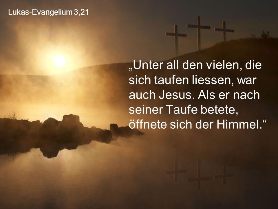 """Lukas-Evangelium 3,21 """"Unter all den vielen, die sich taufen liessen, war auch Jesus. Als er nach seiner Taufe betete, öffnete sich der Himmel."""""""