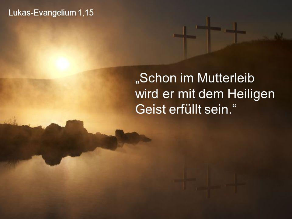 """Lukas-Evangelium 1,15 """"Schon im Mutterleib wird er mit dem Heiligen Geist erfüllt sein."""""""
