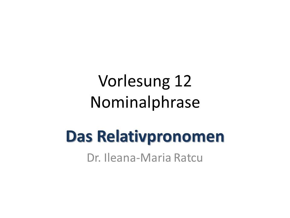 Vorlesung 12 Nominalphrase Das Relativpronomen Dr. Ileana-Maria Ratcu