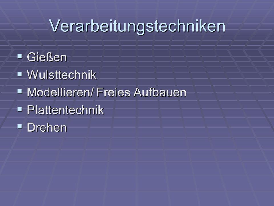 Verarbeitungstechniken  Gießen  Wulsttechnik  Modellieren/ Freies Aufbauen  Plattentechnik  Drehen