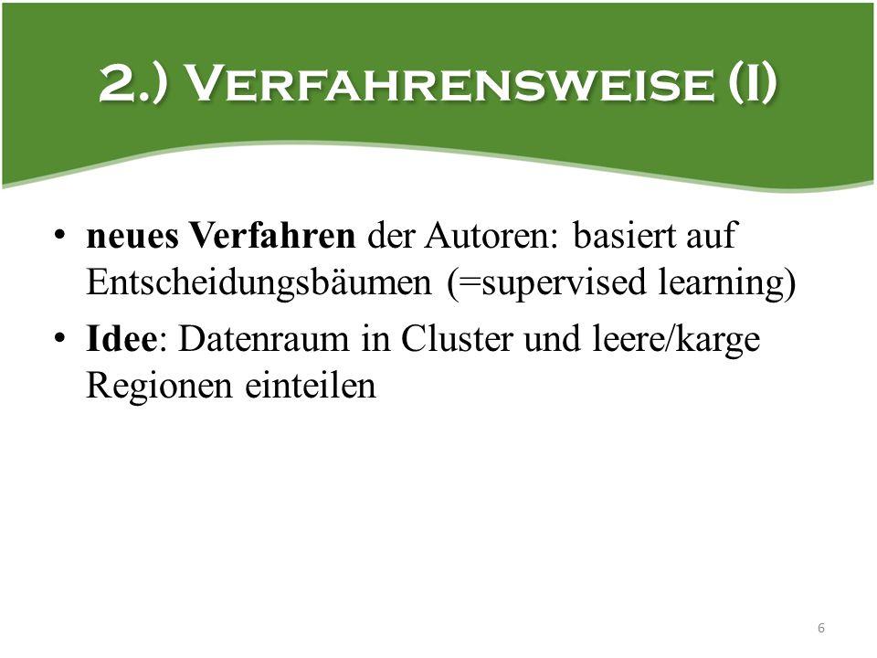 2.) Verfahrensweise (I) neues Verfahren der Autoren: basiert auf Entscheidungsbäumen (=supervised learning) Idee: Datenraum in Cluster und leere/karge Regionen einteilen 6