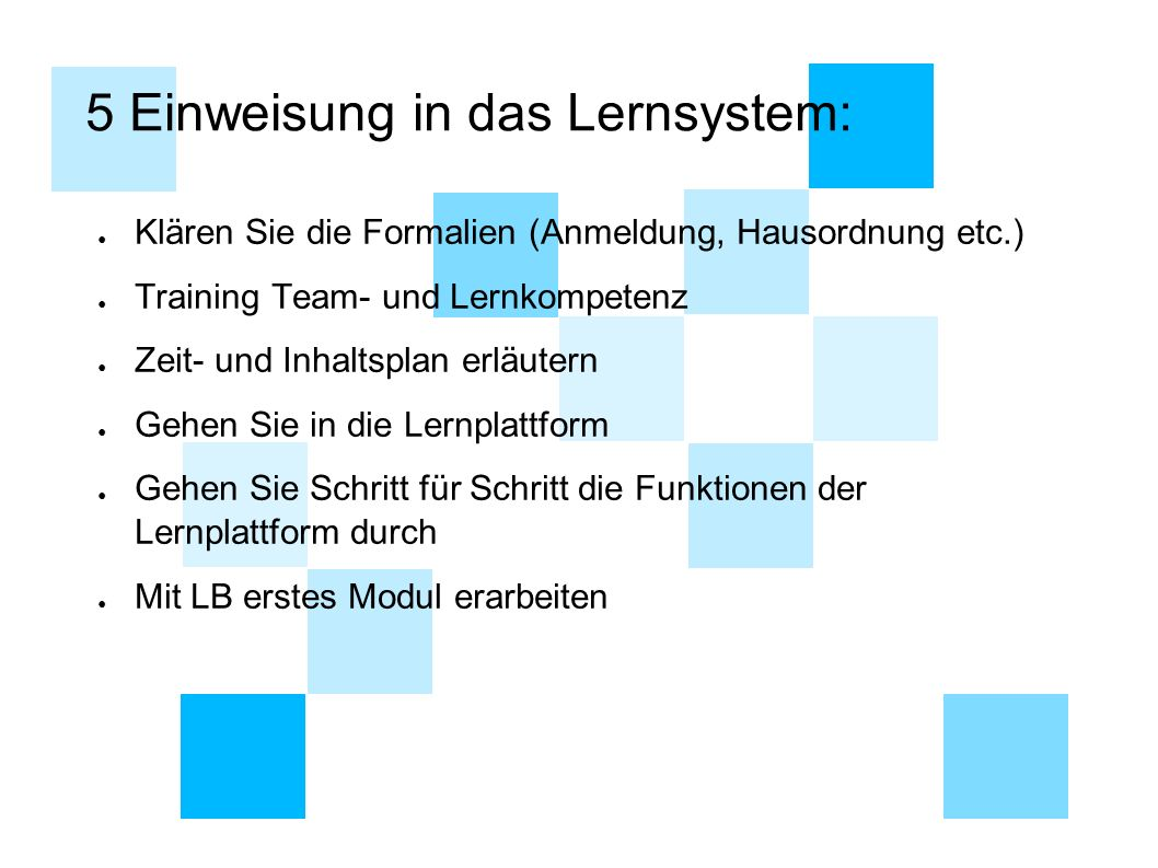 5 Einweisung in das Lernsystem: ● Klären Sie die Formalien (Anmeldung, Hausordnung etc.) ● Training Team- und Lernkompetenz ● Zeit- und Inhaltsplan er