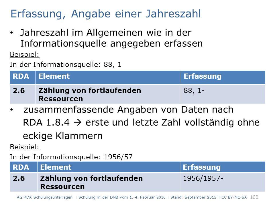 Erfassung, Angabe einer Jahreszahl Jahreszahl im Allgemeinen wie in der Informationsquelle angegeben erfassen Beispiel: In der Informationsquelle: 88, 1 zusammenfassende Angaben von Daten nach RDA 1.8.4  erste und letzte Zahl vollständig ohne eckige Klammern Beispiel: In der Informationsquelle: 1956/57 100 RDAElementErfassung 2.6Zählung von fortlaufenden Ressourcen 88, 1- RDAElementErfassung 2.6Zählung von fortlaufenden Ressourcen 1956/1957- AG RDA Schulungsunterlagen | Schulung in der DNB vom 1.-4.