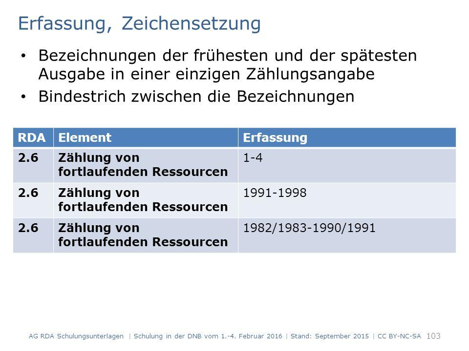 Erfassung, Zeichensetzung Bezeichnungen der frühesten und der spätesten Ausgabe in einer einzigen Zählungsangabe Bindestrich zwischen die Bezeichnungen 103 RDAElementErfassung 2.6Zählung von fortlaufenden Ressourcen 1-4 2.6Zählung von fortlaufenden Ressourcen 1991-1998 2.6Zählung von fortlaufenden Ressourcen 1982/1983-1990/1991 AG RDA Schulungsunterlagen | Schulung in der DNB vom 1.-4.