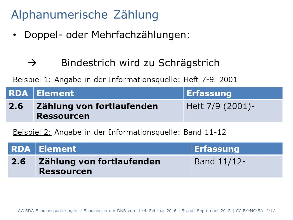Alphanumerische Zählung Doppel- oder Mehrfachzählungen:  Bindestrich wird zu Schrägstrich Beispiel 1: Angabe in der Informationsquelle: Heft 7-9 2001 Beispiel 2: Angabe in der Informationsquelle: Band 11-12 107 RDAElementErfassung 2.6Zählung von fortlaufenden Ressourcen Heft 7/9 (2001)- RDAElementErfassung 2.6Zählung von fortlaufenden Ressourcen Band 11/12- AG RDA Schulungsunterlagen | Schulung in der DNB vom 1.-4.