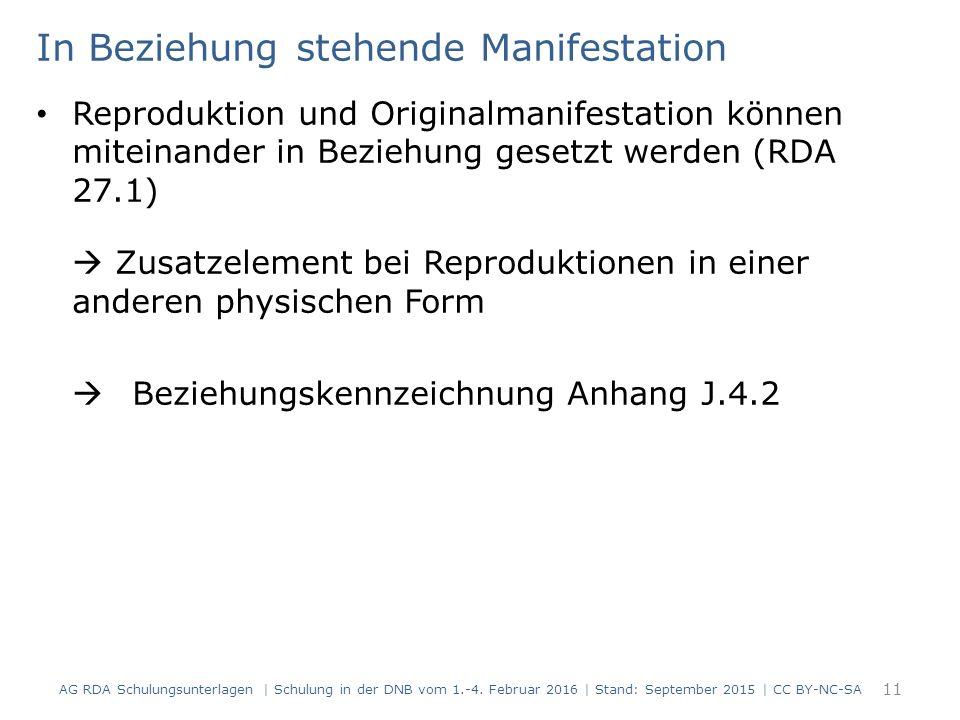 In Beziehung stehende Manifestation Reproduktion und Originalmanifestation können miteinander in Beziehung gesetzt werden (RDA 27.1)  Zusatzelement bei Reproduktionen in einer anderen physischen Form  Beziehungskennzeichnung Anhang J.4.2 11 AG RDA Schulungsunterlagen | Schulung in der DNB vom 1.-4.