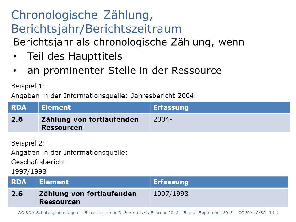 Chronologische Zählung, Berichtsjahr/Berichtszeitraum Berichtsjahr als chronologische Zählung, wenn Teil des Haupttitels an prominenter Stelle in der Ressource Beispiel 1: Angaben in der Informationsquelle: Jahresbericht 2004 Beispiel 2: Angaben in der Informationsquelle: Geschäftsbericht 1997/1998 113 RDAElementErfassung 2.6Zählung von fortlaufenden Ressourcen 2004- RDAElementErfassung 2.6Zählung von fortlaufenden Ressourcen 1997/1998- AG RDA Schulungsunterlagen | Schulung in der DNB vom 1.-4.