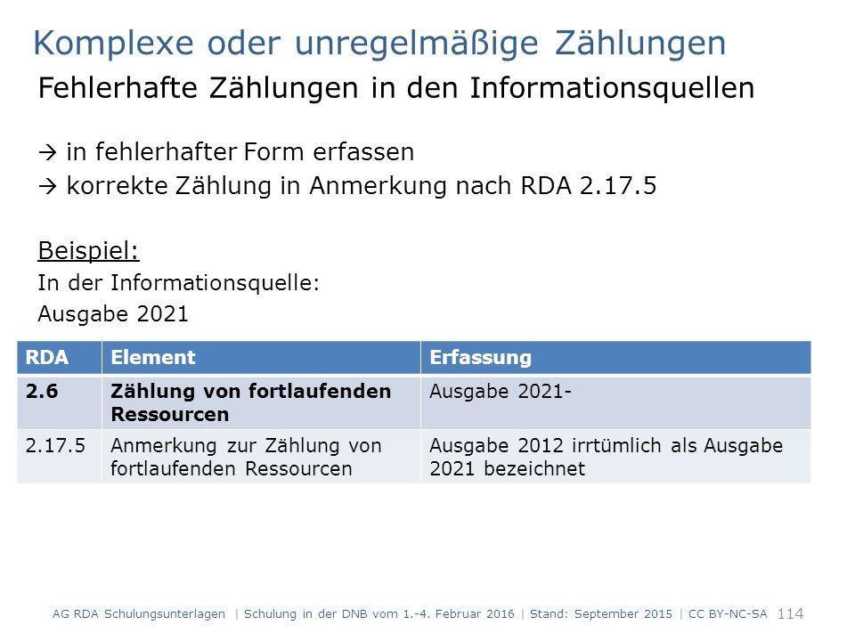 Komplexe oder unregelmäßige Zählungen Fehlerhafte Zählungen in den Informationsquellen  in fehlerhafter Form erfassen  korrekte Zählung in Anmerkung nach RDA 2.17.5 Beispiel: In der Informationsquelle: Ausgabe 2021 114 RDAElementErfassung 2.6Zählung von fortlaufenden Ressourcen Ausgabe 2021- 2.17.5Anmerkung zur Zählung von fortlaufenden Ressourcen Ausgabe 2012 irrtümlich als Ausgabe 2021 bezeichnet AG RDA Schulungsunterlagen | Schulung in der DNB vom 1.-4.