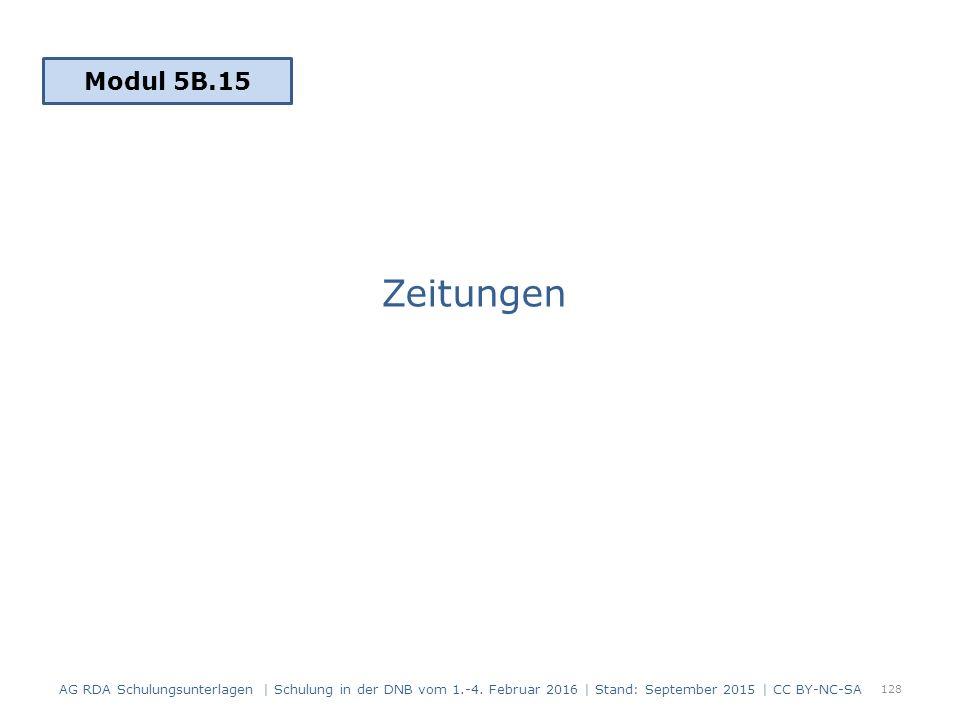 Zeitungen 128 Modul 5B.15 AG RDA Schulungsunterlagen | Schulung in der DNB vom 1.-4. Februar 2016 | Stand: September 2015 | CC BY-NC-SA