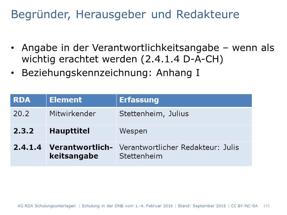 Begründer, Herausgeber und Redakteure Angabe in der Verantwortlichkeitsangabe – wenn als wichtig erachtet werden (2.4.1.4 D-A-CH) Beziehungskennzeichnung: Anhang I 133 RDAElementErfassung 20.2MitwirkenderStettenheim, Julius 2.3.2HaupttitelWespen 2.4.1.4Verantwortlich- keitsangabe Verantwortlicher Redakteur: Julis Stettenheim AG RDA Schulungsunterlagen | Schulung in der DNB vom 1.-4.