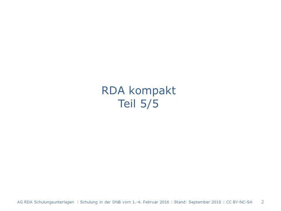 RDA kompakt Teil 5/5 AG RDA Schulungsunterlagen | Schulung in der DNB vom 1.-4. Februar 2016 | Stand: September 2015 | CC BY-NC-SA 2