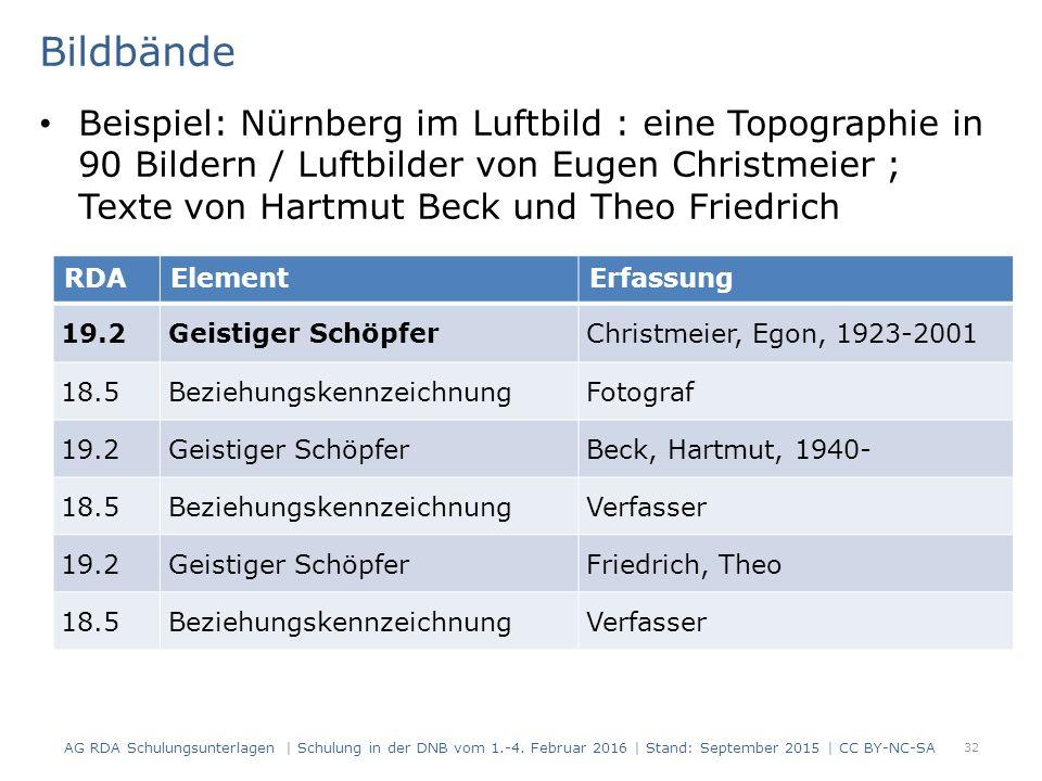 Bildbände Beispiel: Nürnberg im Luftbild : eine Topographie in 90 Bildern / Luftbilder von Eugen Christmeier ; Texte von Hartmut Beck und Theo Friedrich 32 RDAElementErfassung 19.2Geistiger SchöpferChristmeier, Egon, 1923-2001 18.5BeziehungskennzeichnungFotograf 19.2Geistiger SchöpferBeck, Hartmut, 1940- 18.5BeziehungskennzeichnungVerfasser 19.2Geistiger SchöpferFriedrich, Theo 18.5BeziehungskennzeichnungVerfasser AG RDA Schulungsunterlagen | Schulung in der DNB vom 1.-4.