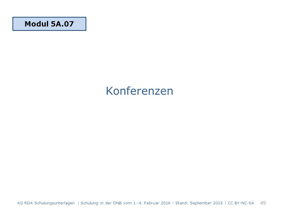 Konferenzen Modul 5A.07 49 AG RDA Schulungsunterlagen | Schulung in der DNB vom 1.-4. Februar 2016 | Stand: September 2015 | CC BY-NC-SA