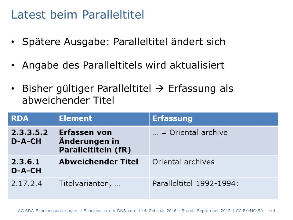 64 RDAElementErfassung 2.3.3.5.2 D-A-CH Erfassen von Änderungen in Paralleltiteln (fR) … = Oriental archive 2.3.6.1 D-A-CH Abweichender TitelOriental archives 2.17.2.4Titelvarianten, …Paralleltitel 1992-1994: Latest beim Paralleltitel Spätere Ausgabe: Paralleltitel ändert sich Angabe des Paralleltitels wird aktualisiert Bisher gültiger Paralleltitel  Erfassung als abweichender Titel AG RDA Schulungsunterlagen | Schulung in der DNB vom 1.-4.