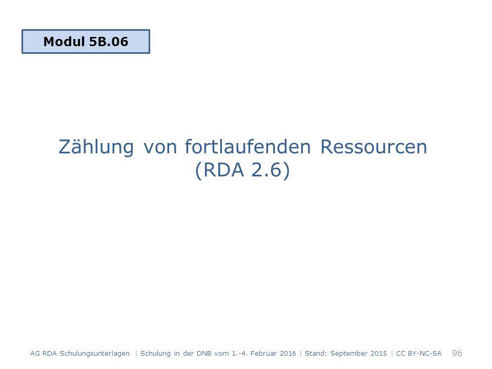 Zählung von fortlaufenden Ressourcen (RDA 2.6) Modul 5B.06 96 AG RDA Schulungsunterlagen | Schulung in der DNB vom 1.-4. Februar 2016 | Stand: Septemb