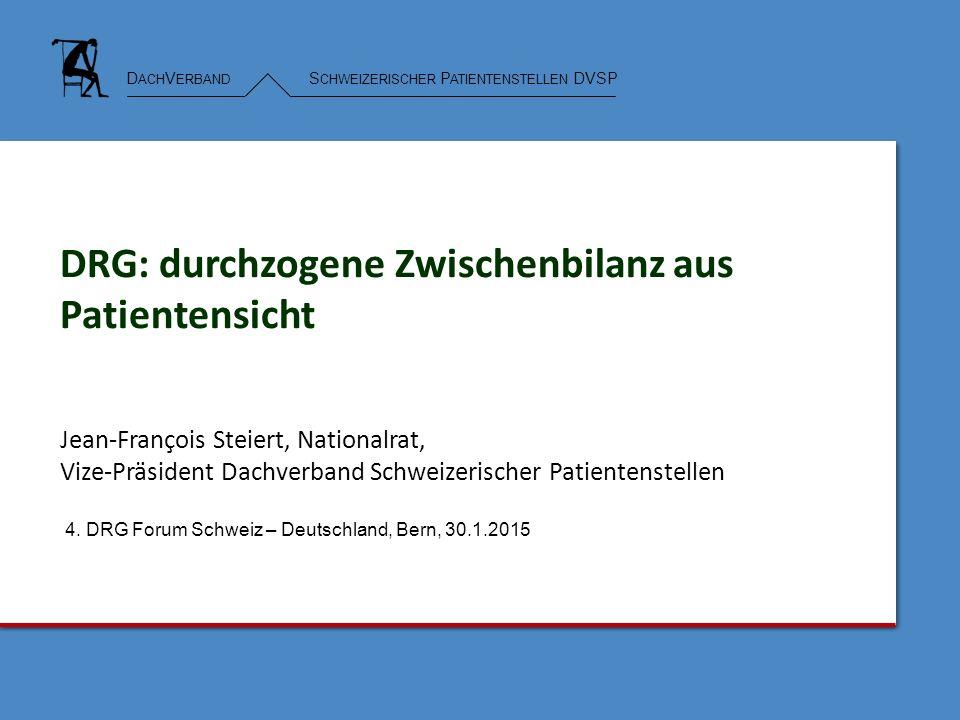 D ACH V ERBAND S CHWEIZERISCHER P ATIENTENSTELLEN DVSP DRG: durchzogene Zwischenbilanz aus Patientensicht Jean-François Steiert, Nationalrat, Vize-Präsident Dachverband Schweizerischer Patientenstellen 4.