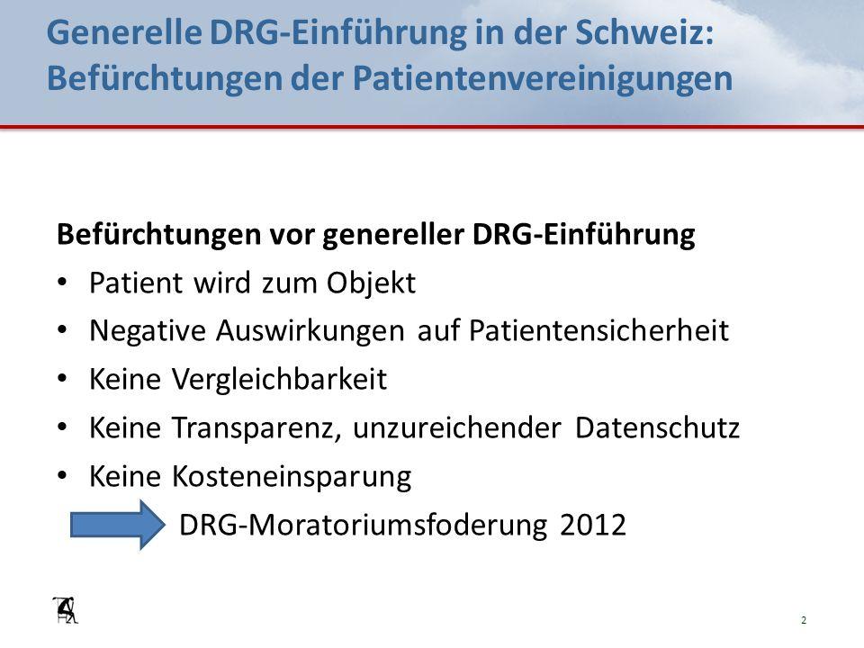 Generelle DRG-Einführung in der Schweiz: Befürchtungen der Patientenvereinigungen Befürchtungen vor genereller DRG-Einführung Patient wird zum Objekt Negative Auswirkungen auf Patientensicherheit Keine Vergleichbarkeit Keine Transparenz, unzureichender Datenschutz Keine Kosteneinsparung DRG-Moratoriumsfoderung 2012 2