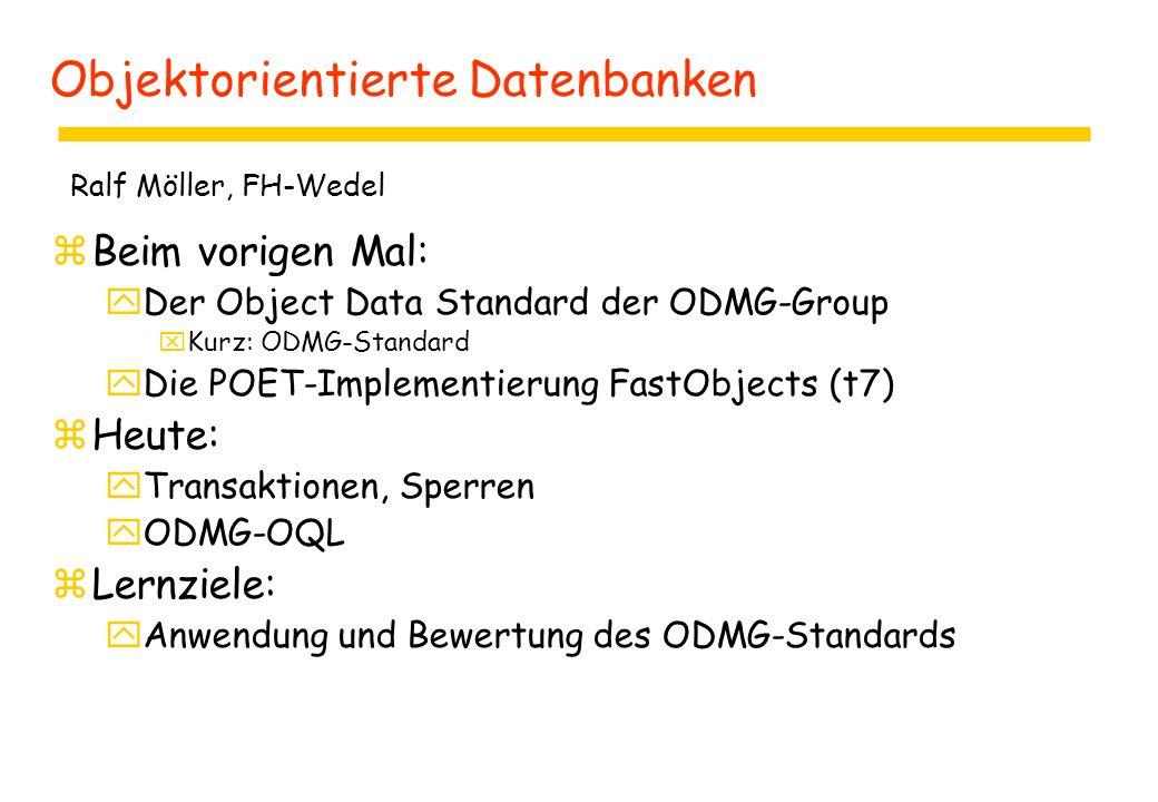 Objektorientierte Datenbanken zBeim vorigen Mal: yDer Object Data Standard der ODMG-Group xKurz: ODMG-Standard yDie POET-Implementierung FastObjects (t7) zHeute: yTransaktionen, Sperren yODMG-OQL zLernziele: yAnwendung und Bewertung des ODMG-Standards Ralf Möller, FH-Wedel