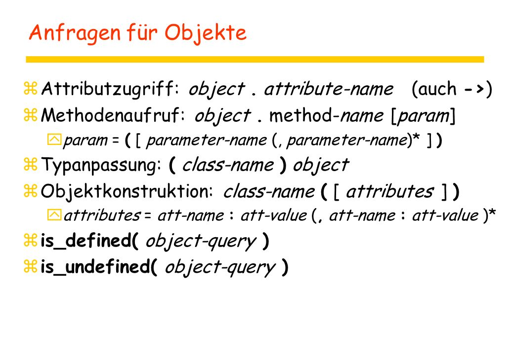 Anfragen für Objekte zAttributzugriff: object. attribute-name (auch ->) zMethodenaufruf: object. method-name [param] yparam = ( [ parameter-name (, pa