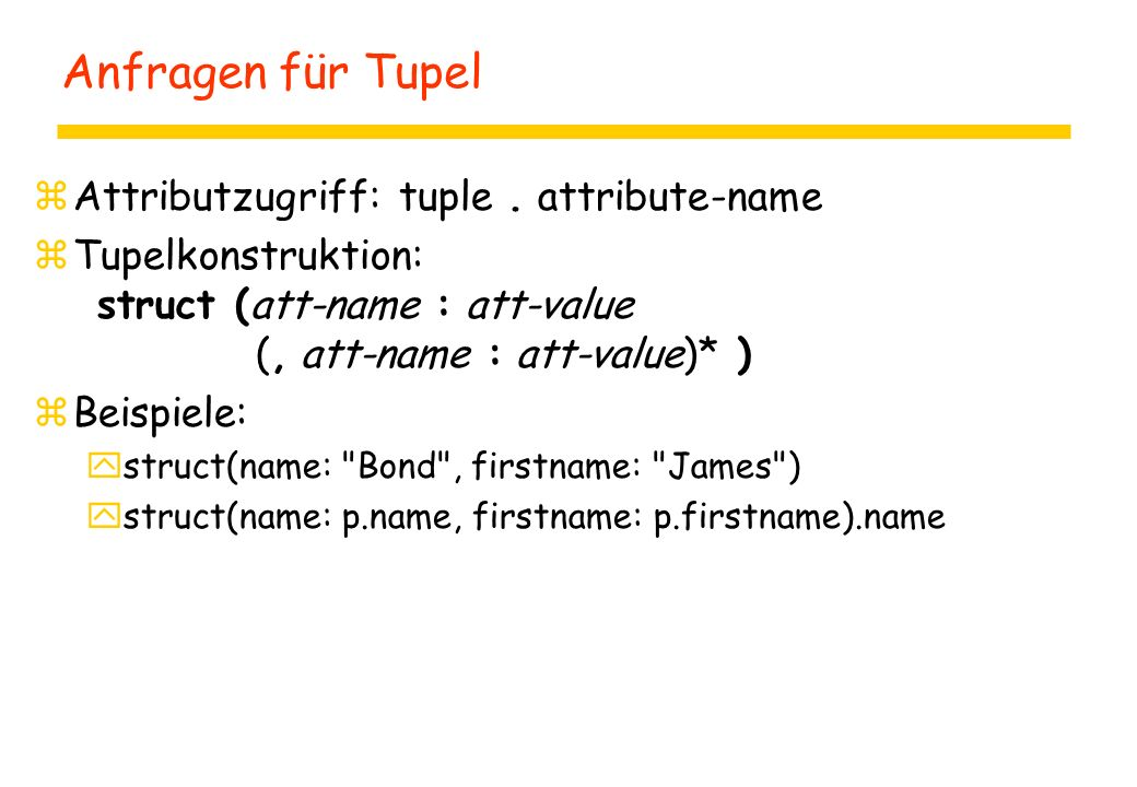 Anfragen für Tupel zAttributzugriff: tuple. attribute-name zTupelkonstruktion: struct (att-name : att-value (, att-name : att-value)* ) zBeispiele: ys